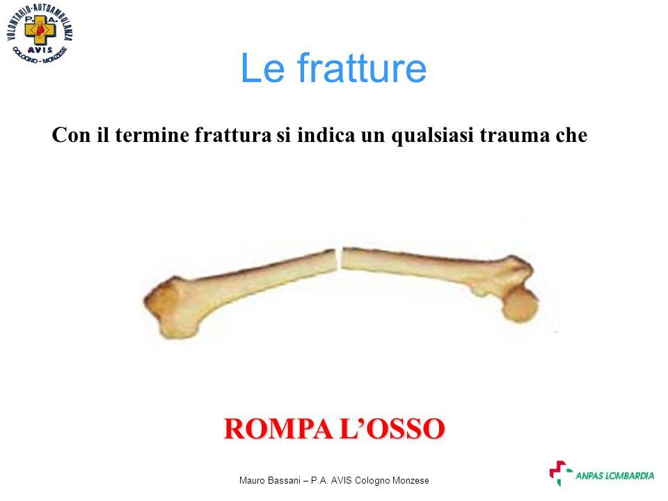 Mauro Bassani – P.A. AVIS Cologno Monzese Le fratture Con il termine frattura si indica un qualsiasi trauma che ROMPA L'OSSO