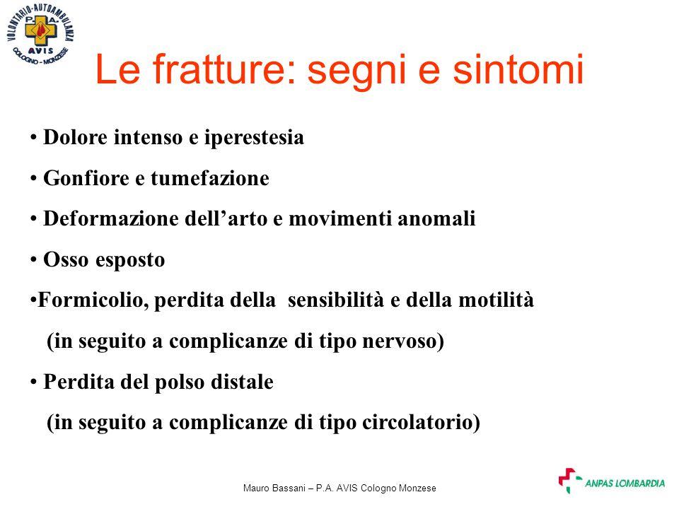 Mauro Bassani – P.A. AVIS Cologno Monzese Le fratture: segni e sintomi Dolore intenso e iperestesia Gonfiore e tumefazione Deformazione dell'arto e mo