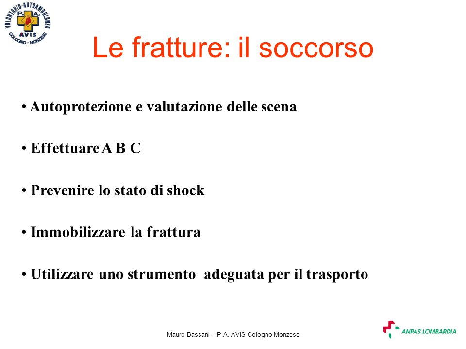 Mauro Bassani – P.A. AVIS Cologno Monzese Le fratture: il soccorso Autoprotezione e valutazione delle scena Effettuare A B C Prevenire lo stato di sho