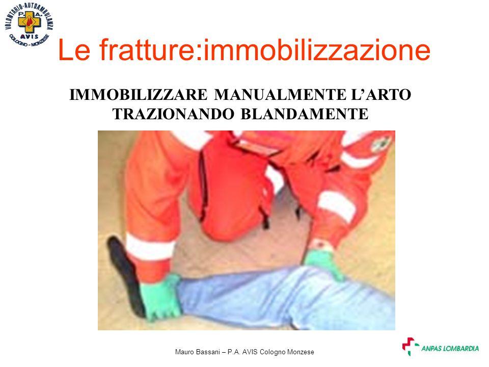 Mauro Bassani – P.A. AVIS Cologno Monzese Le fratture:immobilizzazione IMMOBILIZZARE MANUALMENTE L'ARTO TRAZIONANDO BLANDAMENTE