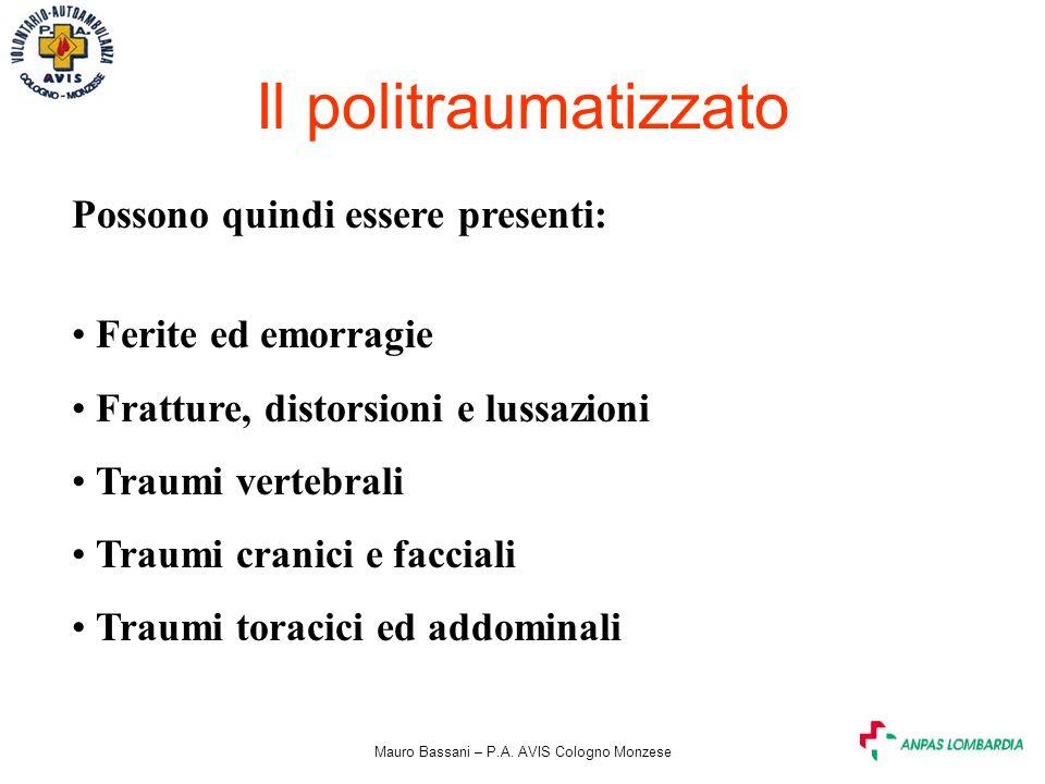 Mauro Bassani – P.A. AVIS Cologno Monzese Il politraumatizzato Possono quindi essere presenti: Ferite ed emorragie Fratture, distorsioni e lussazioni