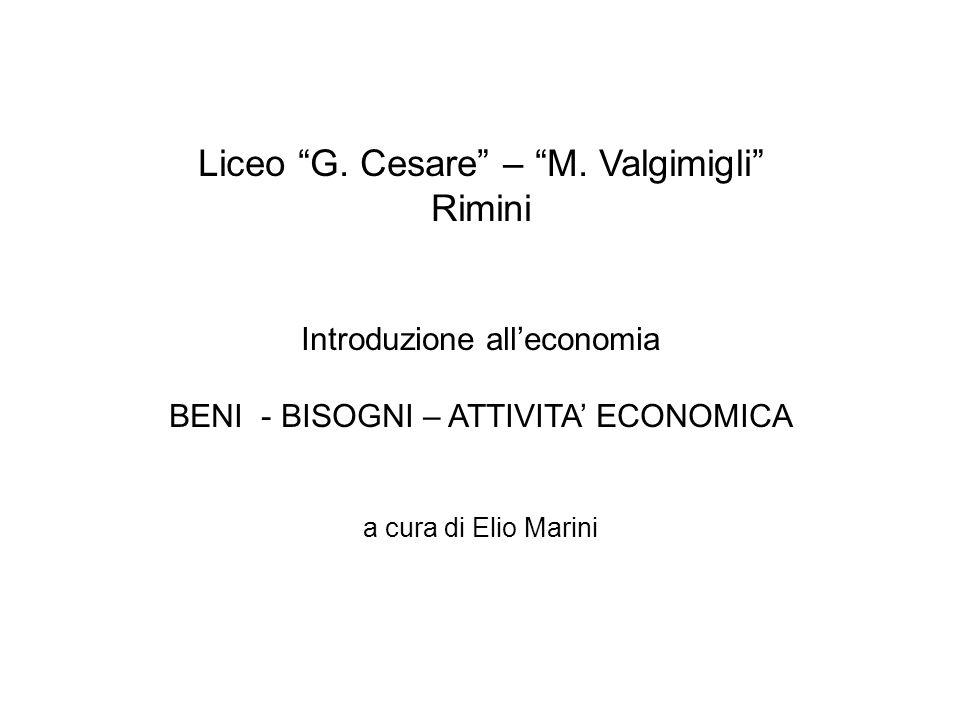 """Liceo """"G. Cesare"""" – """"M. Valgimigli"""" Rimini Introduzione all'economia BENI - BISOGNI – ATTIVITA' ECONOMICA a cura di Elio Marini"""