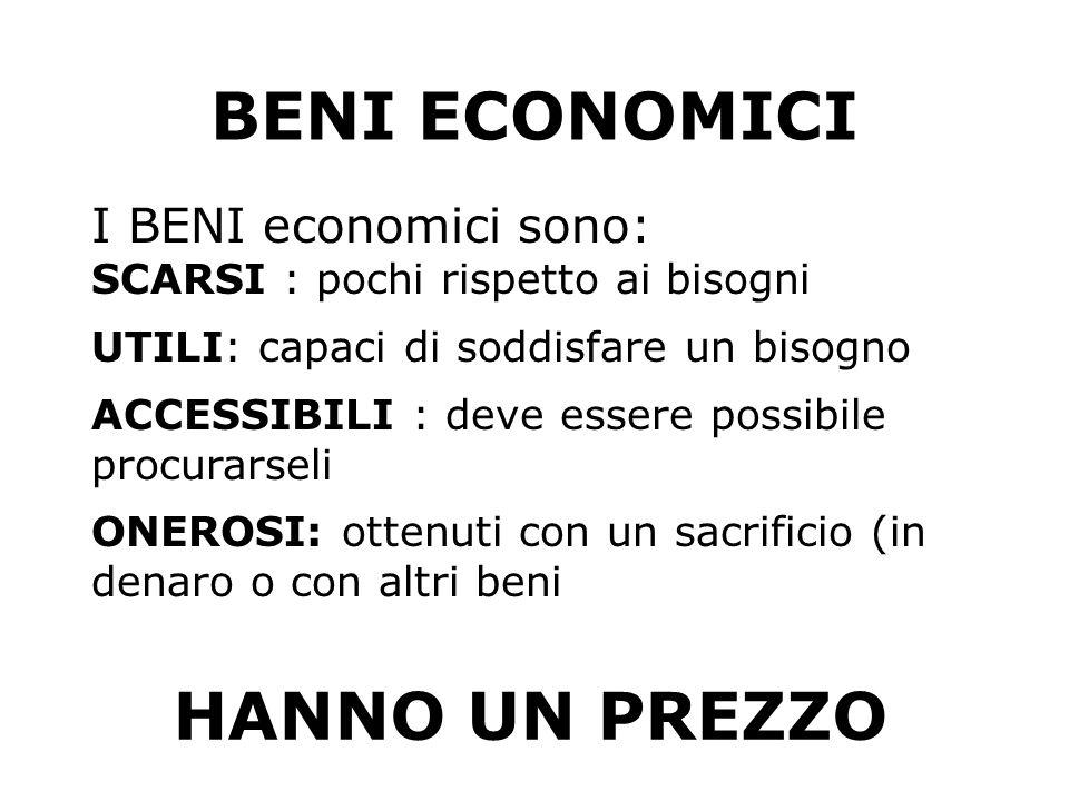 BENI ECONOMICI I BENI economici sono: SCARSI : pochi rispetto ai bisogni UTILI: capaci di soddisfare un bisogno ACCESSIBILI : deve essere possibile pr
