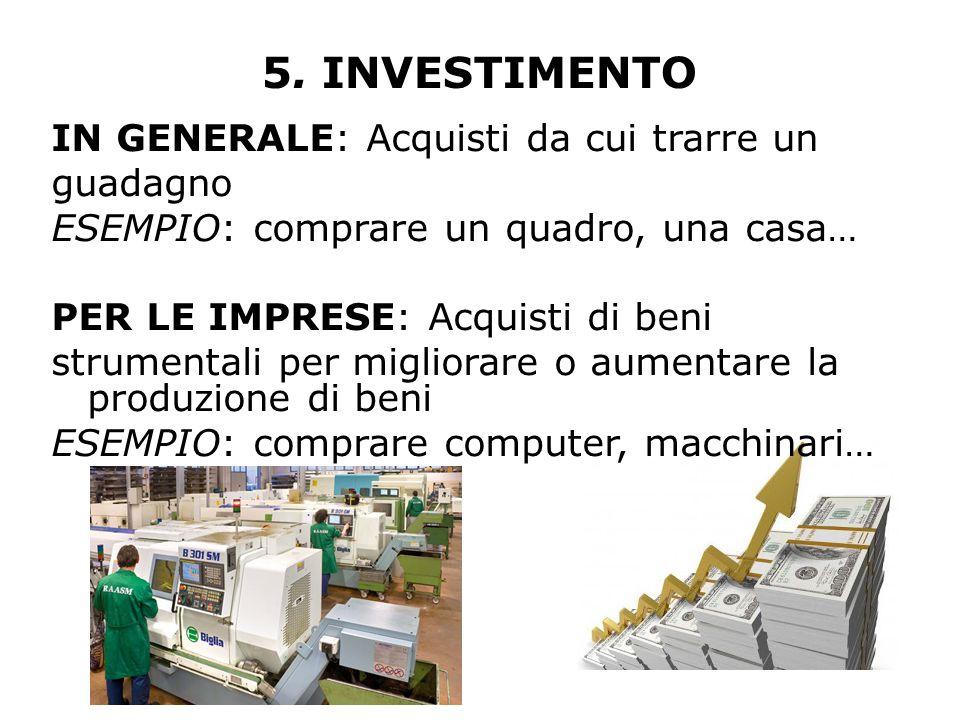 5. INVESTIMENTO IN GENERALE: Acquisti da cui trarre un guadagno ESEMPIO: comprare un quadro, una casa… PER LE IMPRESE: Acquisti di beni strumentali pe