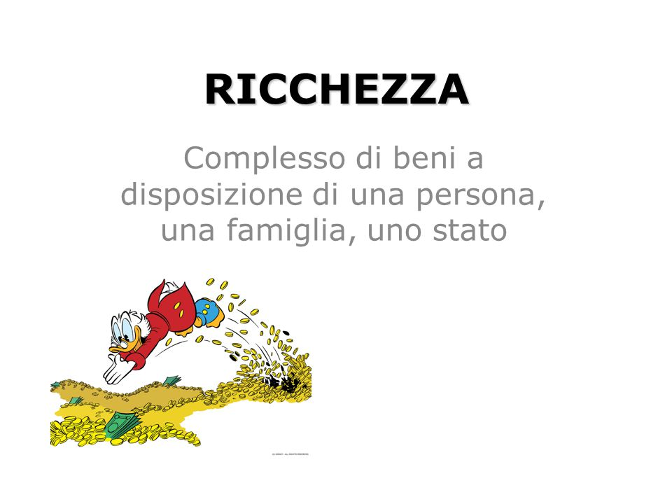 RICCHEZZA Complesso di beni a disposizione di una persona, una famiglia, uno stato