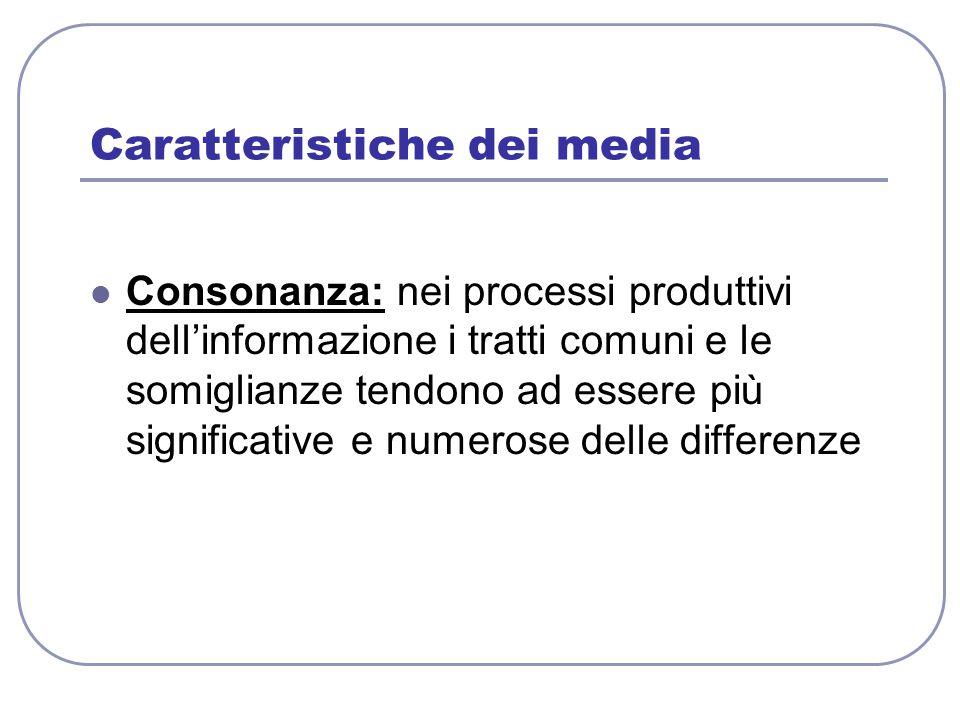 Caratteristiche dei media Consonanza: nei processi produttivi dell'informazione i tratti comuni e le somiglianze tendono ad essere più significative e