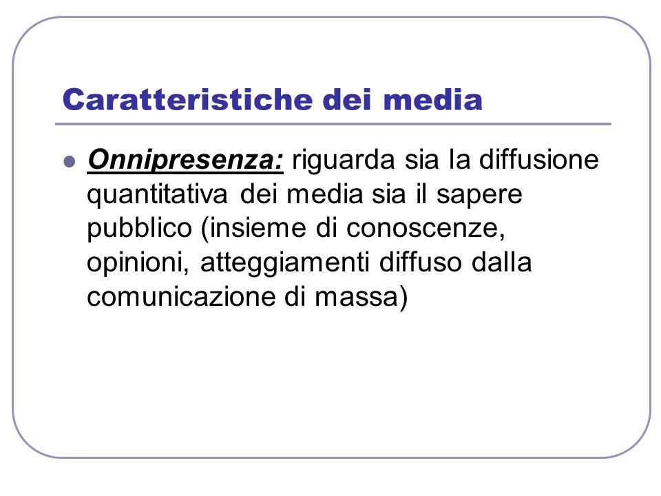 Caratteristiche dei media Onnipresenza: riguarda sia la diffusione quantitativa dei media sia il sapere pubblico (insieme di conoscenze, opinioni, att
