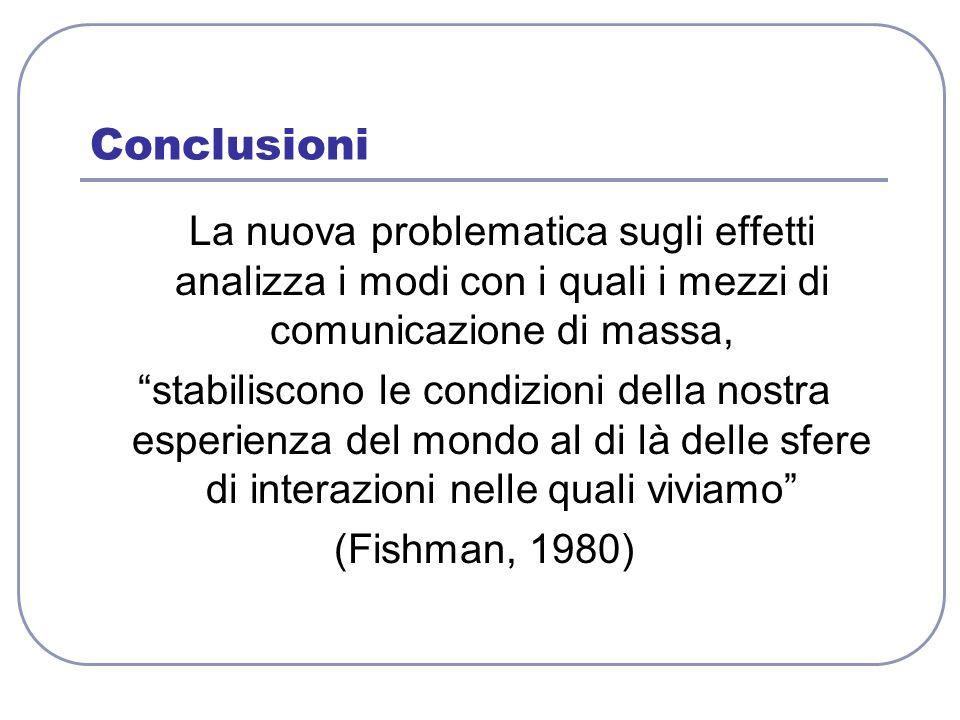 """Conclusioni La nuova problematica sugli effetti analizza i modi con i quali i mezzi di comunicazione di massa, """"stabiliscono le condizioni della nostr"""