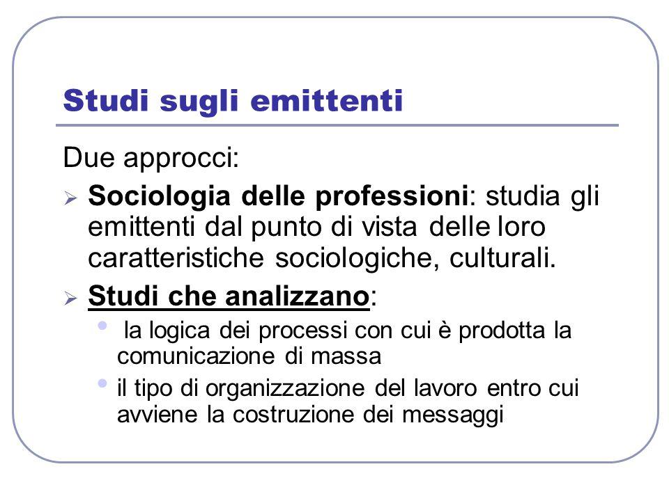 Studi sugli emittenti Due approcci:  Sociologia delle professioni: studia gli emittenti dal punto di vista delle loro caratteristiche sociologiche, c