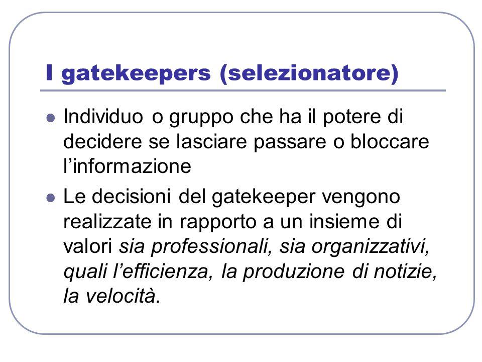I gatekeepers (selezionatore) Individuo o gruppo che ha il potere di decidere se lasciare passare o bloccare l'informazione Le decisioni del gatekeepe