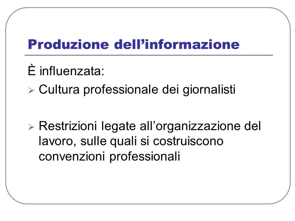 Produzione dell'informazione È influenzata:  Cultura professionale dei giornalisti  Restrizioni legate all'organizzazione del lavoro, sulle quali si