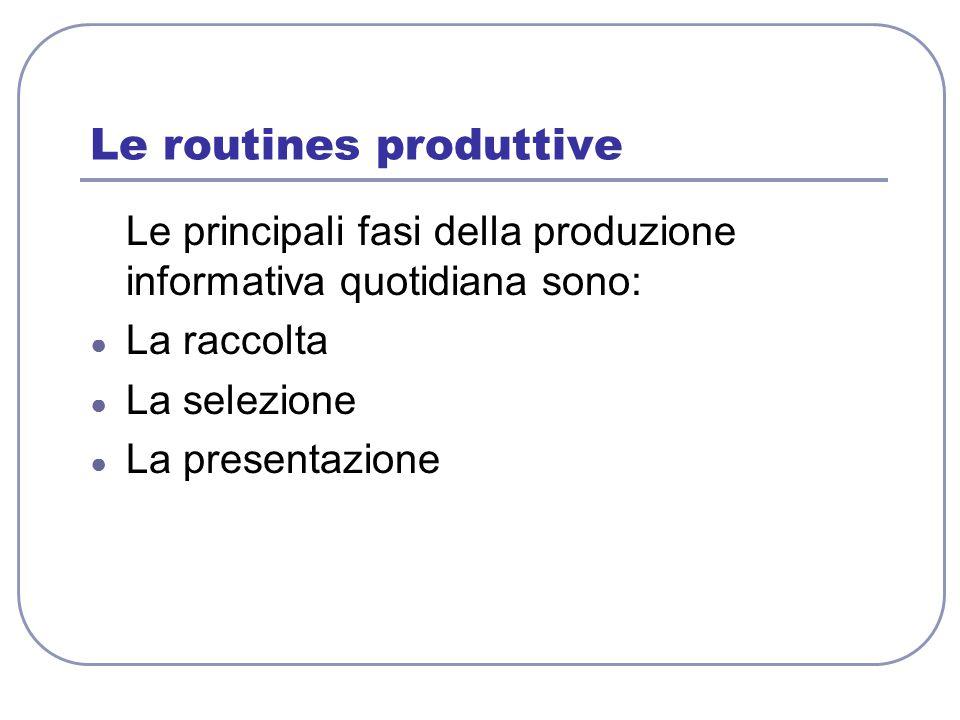 Le routines produttive Le principali fasi della produzione informativa quotidiana sono: ● La raccolta ● La selezione ● La presentazione