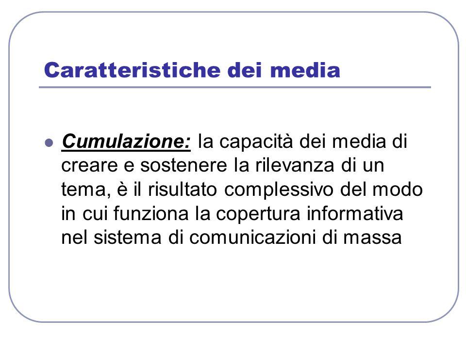 Caratteristiche dei media Cumulazione: la capacità dei media di creare e sostenere la rilevanza di un tema, è il risultato complessivo del modo in cui
