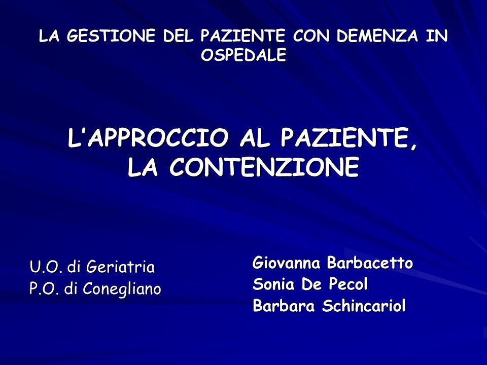 LA GESTIONE DEL PAZIENTE CON DEMENZA IN OSPEDALE L'APPROCCIO AL PAZIENTE, LA CONTENZIONE U.O. di Geriatria P.O. di Conegliano Giovanna Barbacetto Soni