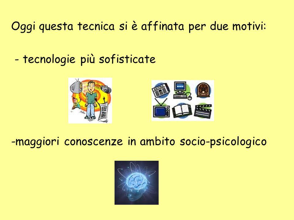 Oggi questa tecnica si è affinata per due motivi: - tecnologie più sofisticate -maggiori conoscenze in ambito socio-psicologico