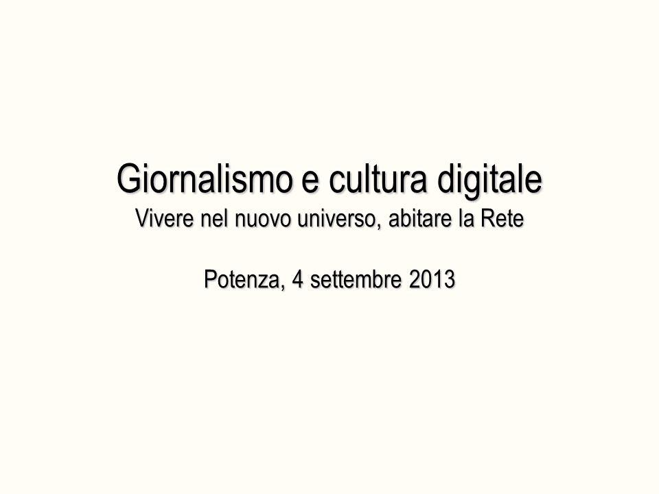 Giornalismo e cultura digitale Vivere nel nuovo universo, abitare la Rete Potenza, 4 settembre 2013