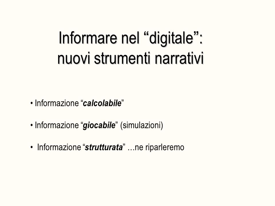 Informare nel digitale : nuovi strumenti narrativi Informazione calcolabile Informazione giocabile (simulazioni) Informazione strutturata …ne riparleremo