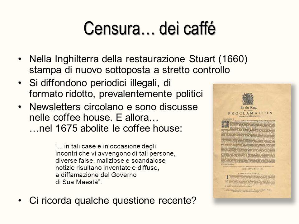 Censura… dei caffé Nella Inghilterra della restaurazione Stuart (1660) stampa di nuovo sottoposta a stretto controllo Si diffondono periodici illegali, di formato ridotto, prevalentemente politici Newsletters circolano e sono discusse nelle coffee house.