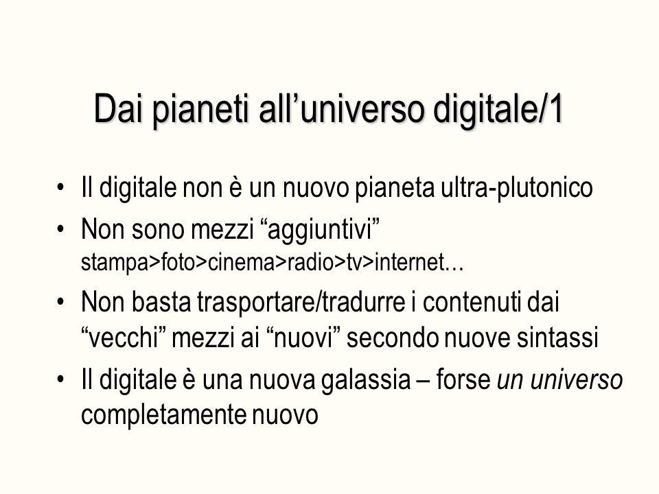 Dai pianeti all'universo digitale/1 Il digitale non è un nuovo pianeta ultra-plutonico Non sono mezzi aggiuntivi stampa>foto>cinema>radio>tv>internet… Non basta trasportare/tradurre i contenuti dai vecchi mezzi ai nuovi secondo nuove sintassi Il digitale è una nuova galassia – forse un universo completamente nuovo