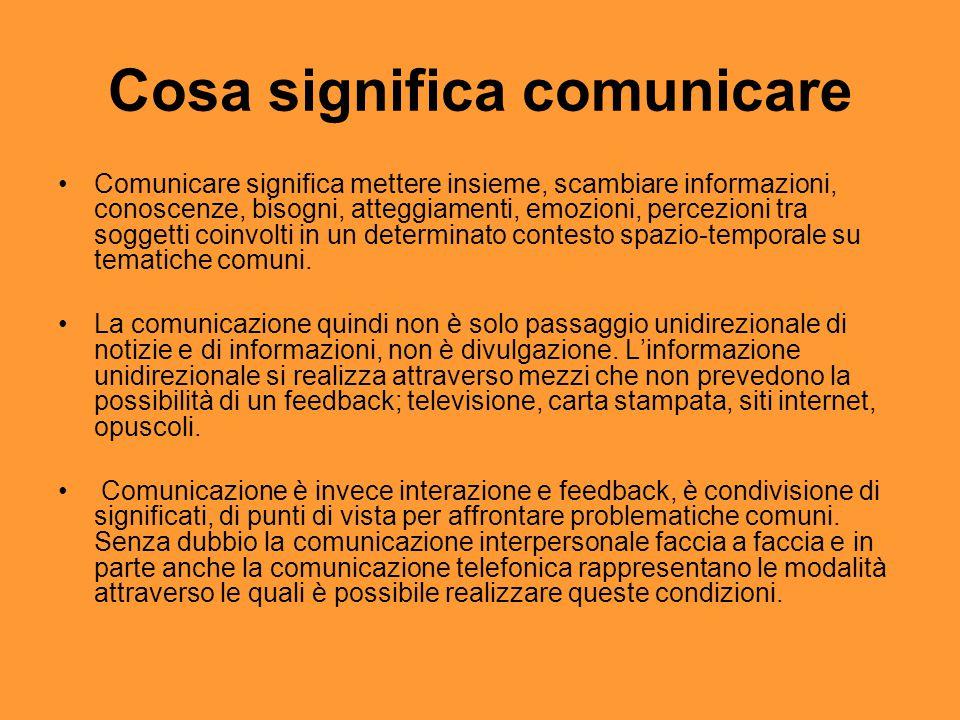 Comunicazione è relazione Nel processo comunicativo assumono rilevanza significativa non solo i contenuti (le informazioni), ma anche il sistema di valori, i pregiudizi, i vissuti personali, gli stili comunicativi dei soggetti interagenti.