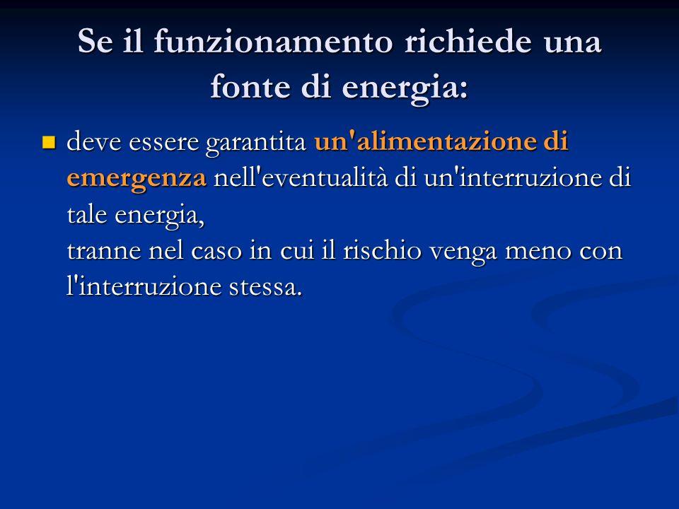 Se il funzionamento richiede una fonte di energia: deve essere garantita un alimentazione di emergenza nell eventualità di un interruzione di tale energia, tranne nel caso in cui il rischio venga meno con l interruzione stessa.