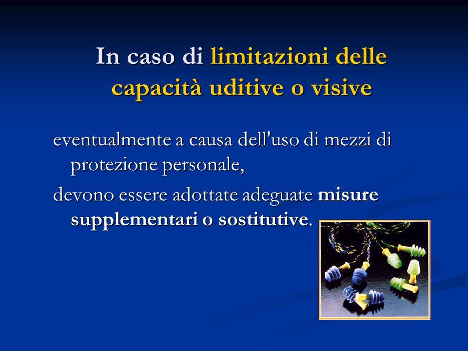 In caso di limitazioni delle capacità uditive o visive eventualmente a causa dell'uso di mezzi di protezione personale, devono essere adottate adeguat