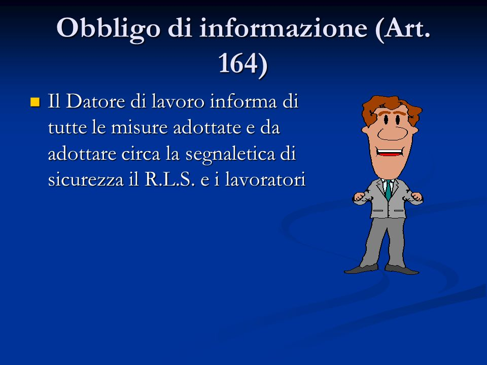 Obbligo di informazione (Art. 164) Il Datore di lavoro informa di tutte le misure adottate e da adottare circa la segnaletica di sicurezza il R.L.S. e