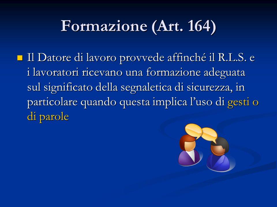 Formazione (Art. 164) Il Datore di lavoro provvede affinché il R.L.S. e i lavoratori ricevano una formazione adeguata sul significato della segnaletic