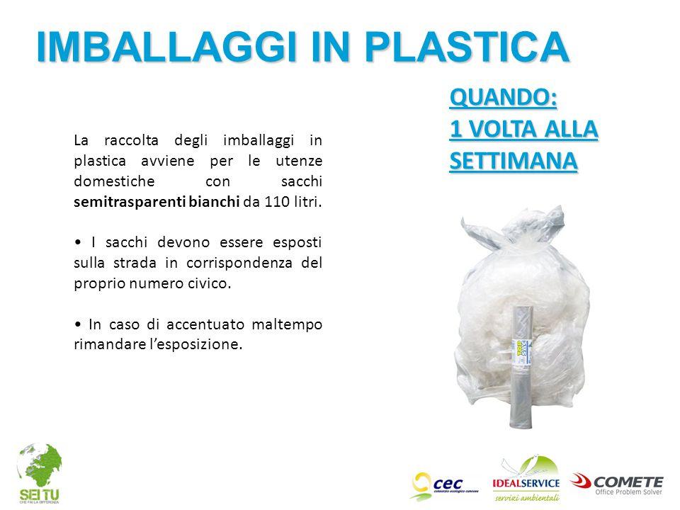 QUANDO: 1 VOLTA ALLA SETTIMANA La raccolta degli imballaggi in plastica avviene per le utenze domestiche con sacchi semitrasparenti bianchi da 110 lit