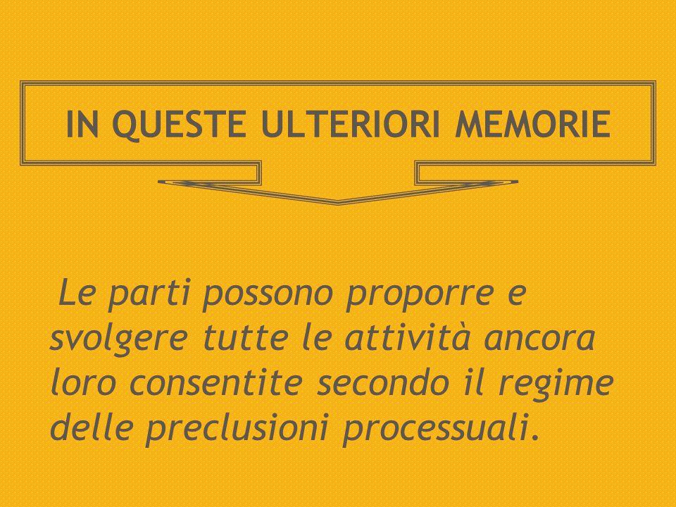 IN QUESTE ULTERIORI MEMORIE Le parti possono proporre e svolgere tutte le attività ancora loro consentite secondo il regime delle preclusioni processuali.