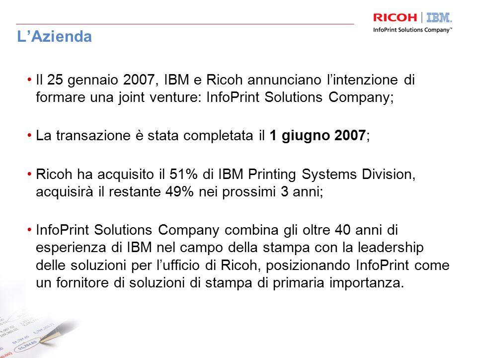 L'Azienda Il 25 gennaio 2007, IBM e Ricoh annunciano l'intenzione di formare una joint venture: InfoPrint Solutions Company; La transazione è stata completata il 1 giugno 2007; Ricoh ha acquisito il 51% di IBM Printing Systems Division, acquisirà il restante 49% nei prossimi 3 anni; InfoPrint Solutions Company combina gli oltre 40 anni di esperienza di IBM nel campo della stampa con la leadership delle soluzioni per l'ufficio di Ricoh, posizionando InfoPrint come un fornitore di soluzioni di stampa di primaria importanza.