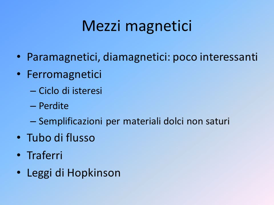 Mezzi magnetici Paramagnetici, diamagnetici: poco interessanti Ferromagnetici – Ciclo di isteresi – Perdite – Semplificazioni per materiali dolci non