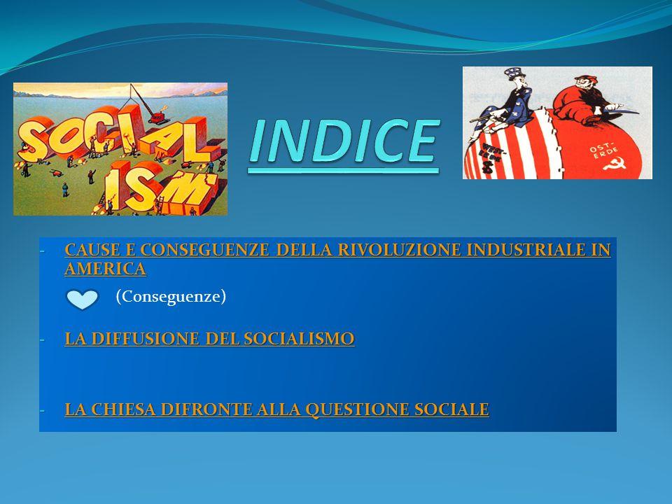- CAUSE E CONSEGUENZE DELLA RIVOLUZIONE INDUSTRIALE IN AMERICA CAUSE E CONSEGUENZE DELLA RIVOLUZIONE INDUSTRIALE IN AMERICA CAUSE E CONSEGUENZE DELLA RIVOLUZIONE INDUSTRIALE IN AMERICA - LA DIFFUSIONE DEL SOCIALISMO LA DIFFUSIONE DEL SOCIALISMO LA DIFFUSIONE DEL SOCIALISMO - LA CHIESA DIFRONTE ALLA QUESTIONE SOCIALE LA CHIESA DIFRONTE ALLA QUESTIONE SOCIALE LA CHIESA DIFRONTE ALLA QUESTIONE SOCIALE (Conseguenze)