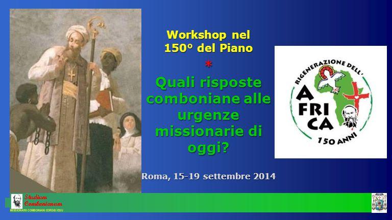 Workshop nel 150° del Piano * Quali risposte comboniane alle urgenze missionarie di oggi? Roma, 15-19 settembre 2014
