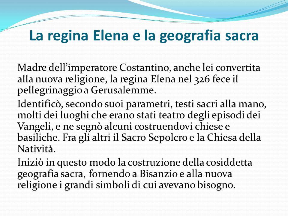 La regina Elena e la geografia sacra Madre dell'imperatore Costantino, anche lei convertita alla nuova religione, la regina Elena nel 326 fece il pell