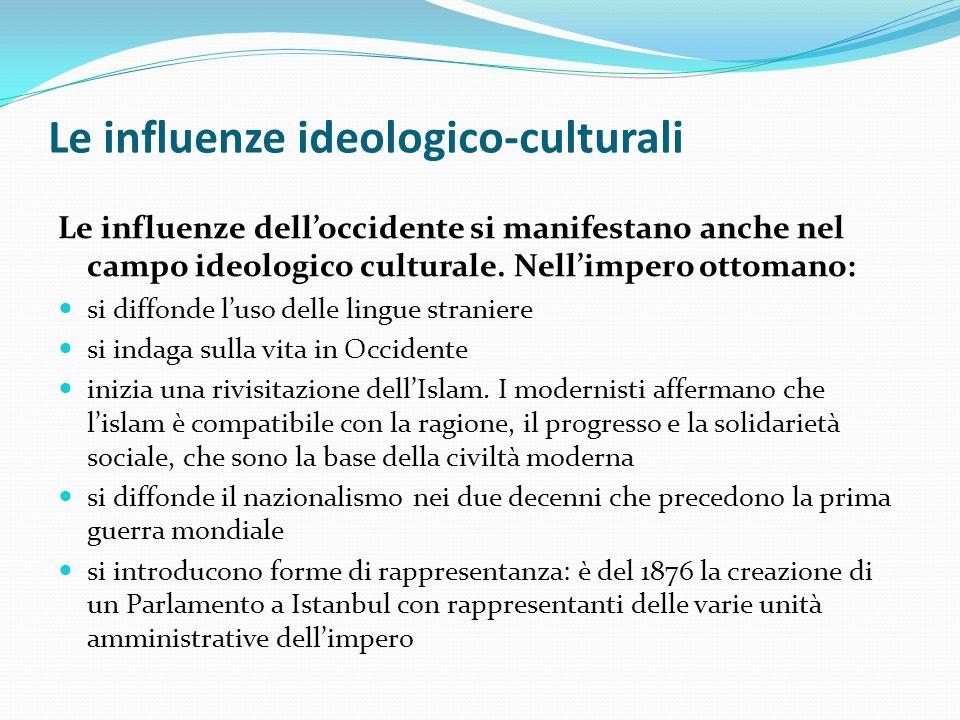 Le influenze ideologico-culturali Le influenze dell'occidente si manifestano anche nel campo ideologico culturale. Nell'impero ottomano: si diffonde l