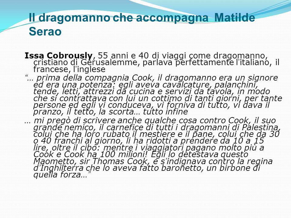 Il dragomanno che accompagna Matilde Serao Issa Cobrously, 55 anni e 40 di viaggi come dragomanno, cristiano di Gerusalemme, parlava perfettamente l'i