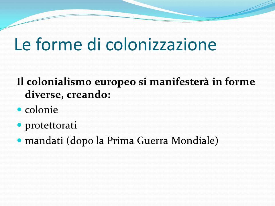 Le forme di colonizzazione Il colonialismo europeo si manifesterà in forme diverse, creando: colonie protettorati mandati (dopo la Prima Guerra Mondia