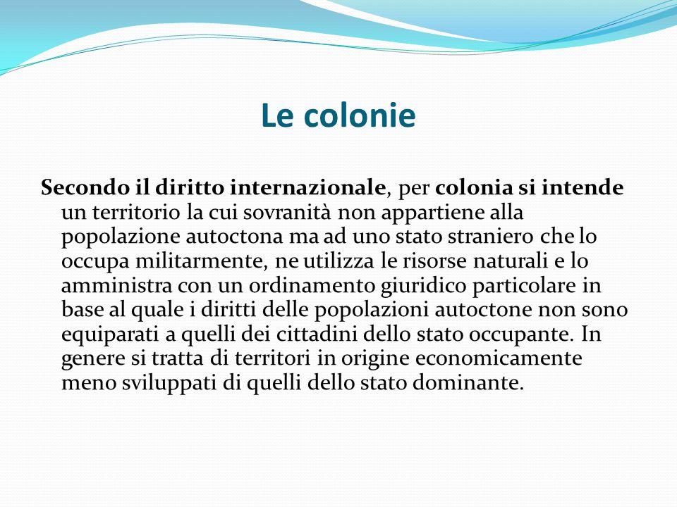 Le colonie Secondo il diritto internazionale, per colonia si intende un territorio la cui sovranità non appartiene alla popolazione autoctona ma ad un