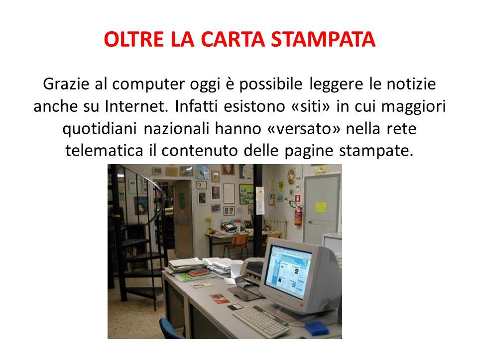 OLTRE LA CARTA STAMPATA Grazie al computer oggi è possibile leggere le notizie anche su Internet. Infatti esistono «siti» in cui maggiori quotidiani n