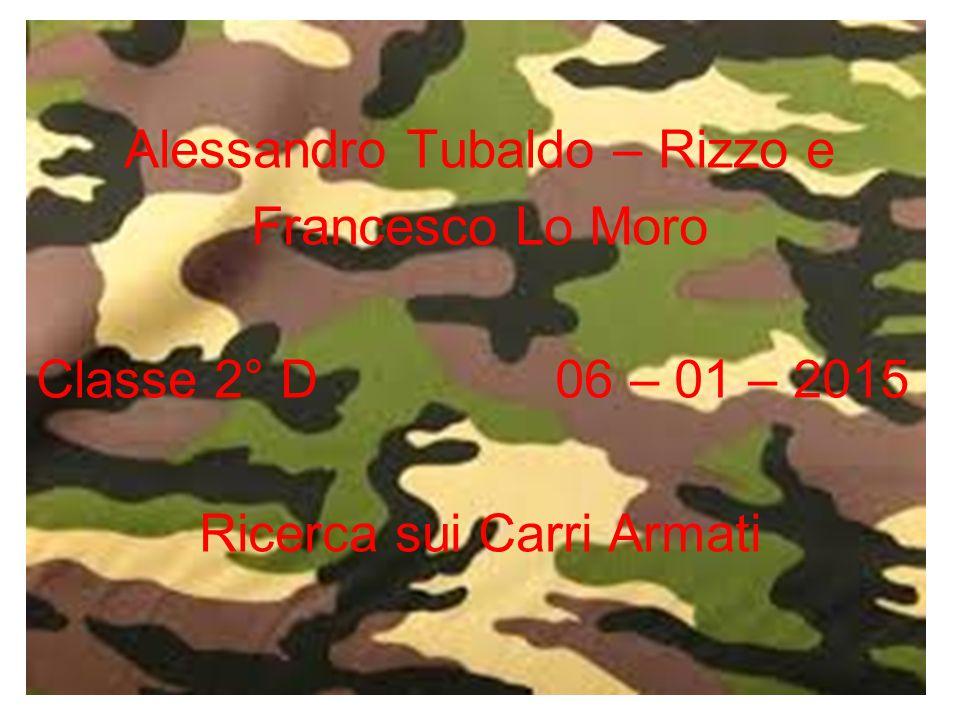 Alessandro Tubaldo – Rizzo e Francesco Lo Moro Classe 2° D 06 – 01 – 2015 Ricerca sui Carri Armati