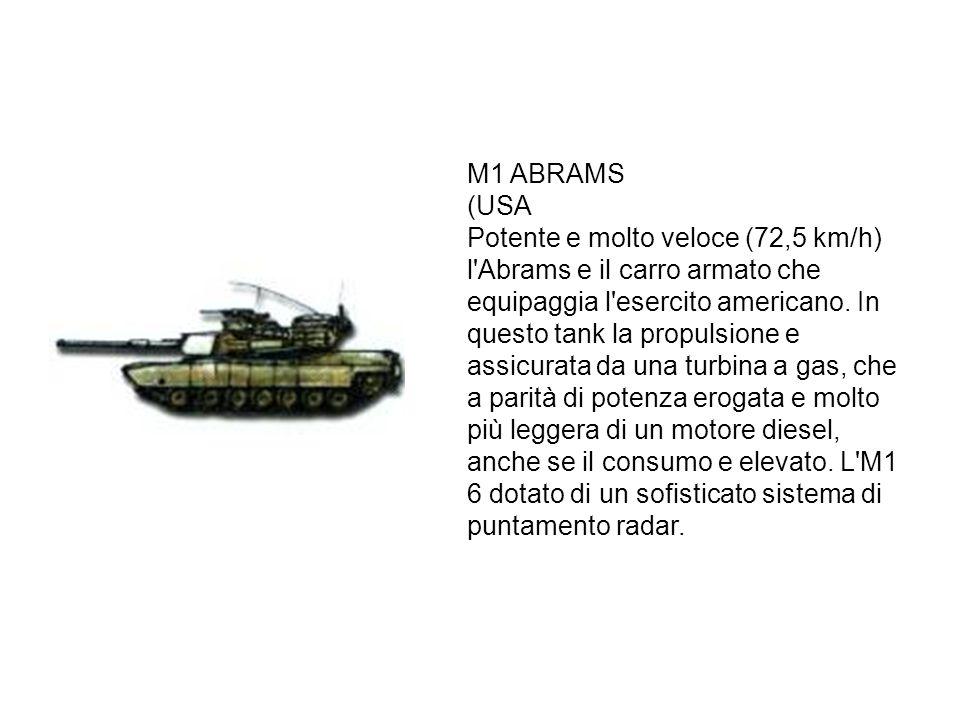 M1 ABRAMS (USA Potente e molto veloce (72,5 km/h) l'Abrams e il carro armato che equipaggia l'esercito americano. In questo tank la propulsione e assi