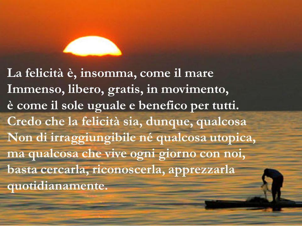 La felicità è, insomma, come il mare Immenso, libero, gratis, in movimento, è come il sole uguale e benefico per tutti. Credo che la felicità sia, dun