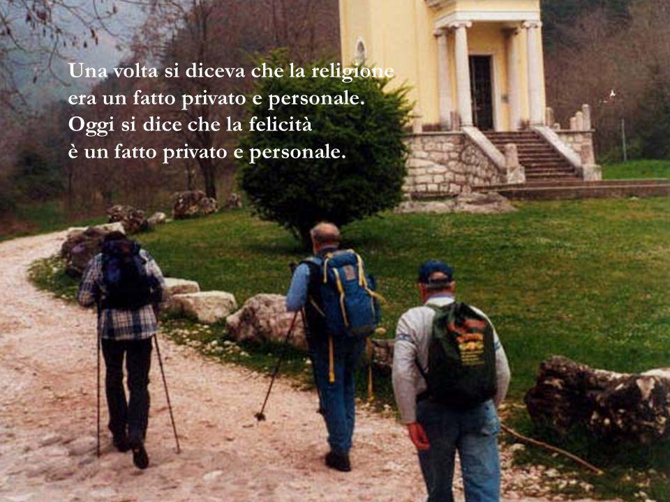 Una volta si diceva che la religione era un fatto privato e personale. Oggi si dice che la felicità è un fatto privato e personale.