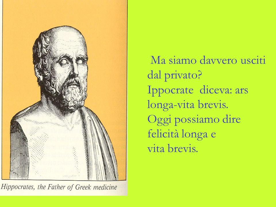 Ma siamo davvero usciti dal privato? Ippocrate diceva: ars longa-vita brevis. Oggi possiamo dire felicità longa e vita brevis.