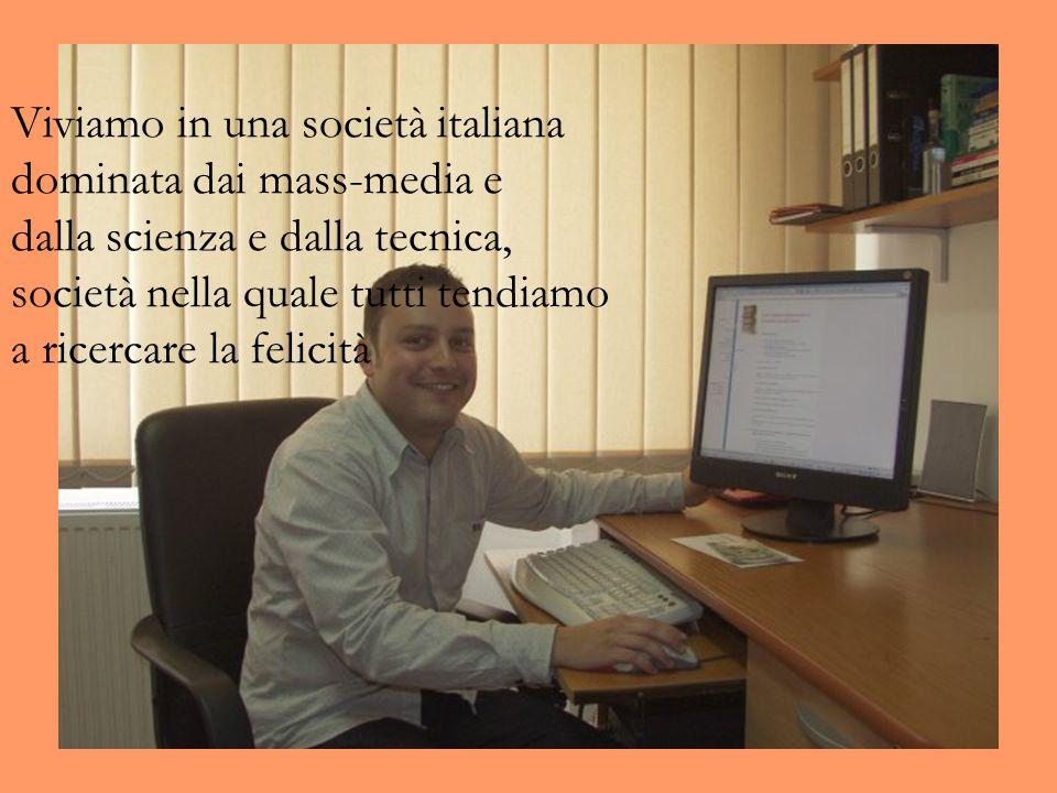 Viviamo in una società italiana dominata dai mass-media e dalla scienza e dalla tecnica, società nella quale tutti tendiamo a ricercare la felicità