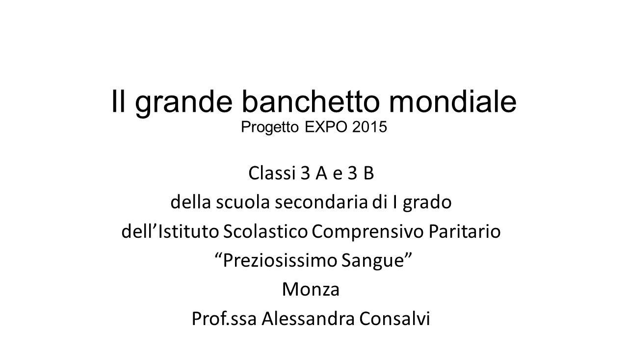 """Il grande banchetto mondiale Progetto EXPO 2015 Classi 3 A e 3 B della scuola secondaria di I grado dell'Istituto Scolastico Comprensivo Paritario """"Pr"""
