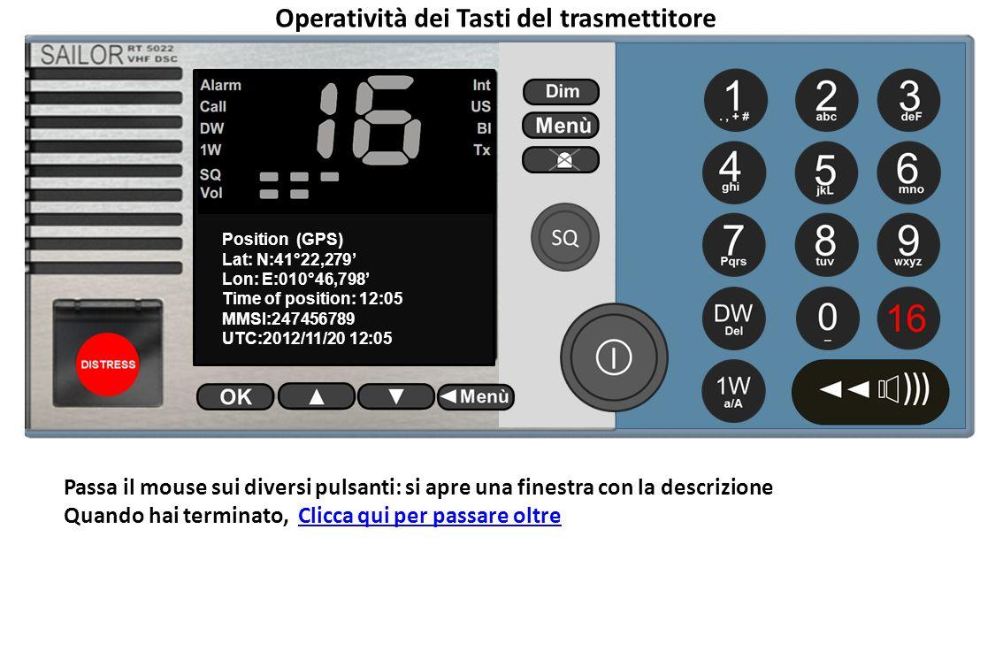 16 Position (GPS) Lat: N:41°22,279' Lon: E:010°46,798' Time of position: 12:05 MMSI:247456789 UTC:2012/11/20 12:05 SQ VOL Int Operatività dei Tasti del trasmettitore Passa il mouse sui diversi pulsanti: si apre una finestra con la descrizione Quando hai terminato, Clicca qui per passare oltreClicca qui per passare oltre