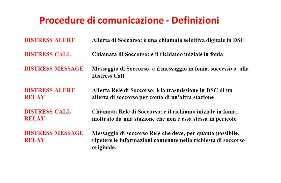 Procedure di comunicazione - Definizioni DISTRESS ALERT DISTRESS CALL DISTRESS MESSAGE DISTRESS ALERT RELAY DISTRESS CALL RELAY DISTRESS MESSAGE RELAY Allerta di Soccorso: è una chiamata selettiva digitale in DSC Chiamata di Soccorso: è il richiamo iniziale in fonia Messaggio di Soccorso: è il messaggio in fonia, successivo alla Distress Call Allerta Relè di Soccorso: è la trasmissione in DSC di un allerta di soccorso per conto di un altra stazione Chiamata Relè di Soccorso: è il richiamo iniziale in fonia, inoltrato da una stazione che non è essa stessa in pericolo Messaggio di soccorso Relè che deve, per quanto possibile, ripetere le informazioni contenute nella richiesta di soccorso originale.