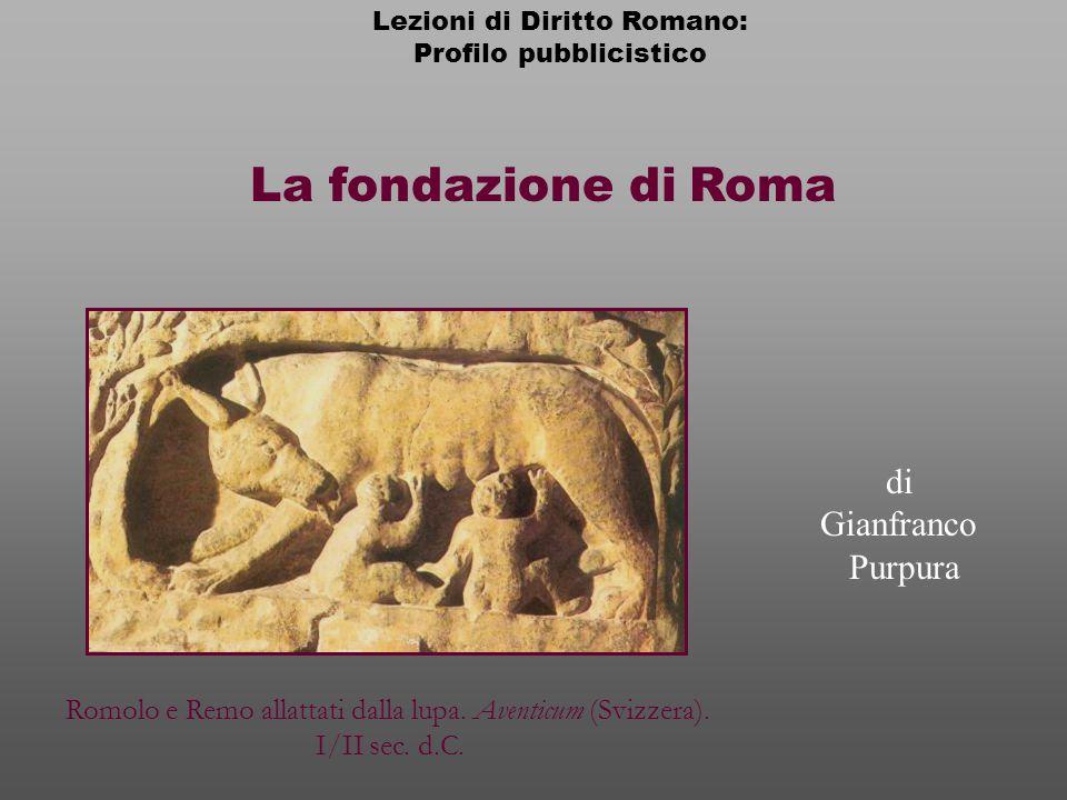 La fondazione di Roma Lezioni di Diritto Romano: Profilo pubblicistico di Gianfranco Purpura Romolo e Remo allattati dalla lupa.